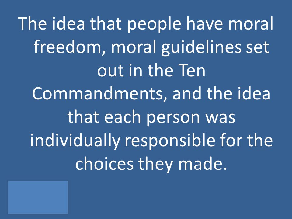 The idea that people have moral freedom, moral guidelines set out in the Ten Commandments, and the idea that each person was individually responsible for the choices they made.