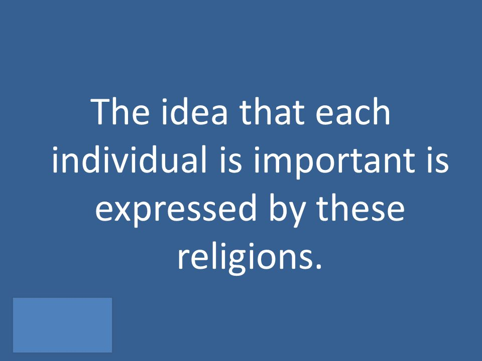 The idea that each individual is important is expressed by these religions.