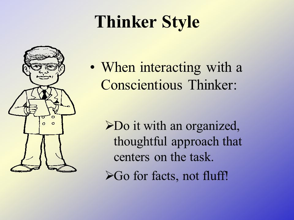 Thinker Style When interacting with a Conscientious Thinker:  Do it with an organized, thoughtful approach that centers on the task.  Go for facts,