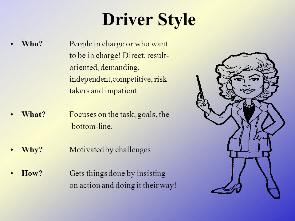 Driver Style Who?People in charge or who want to be in charge! Direct, result- oriented, demanding, independent,competitive, risk takers and impatient