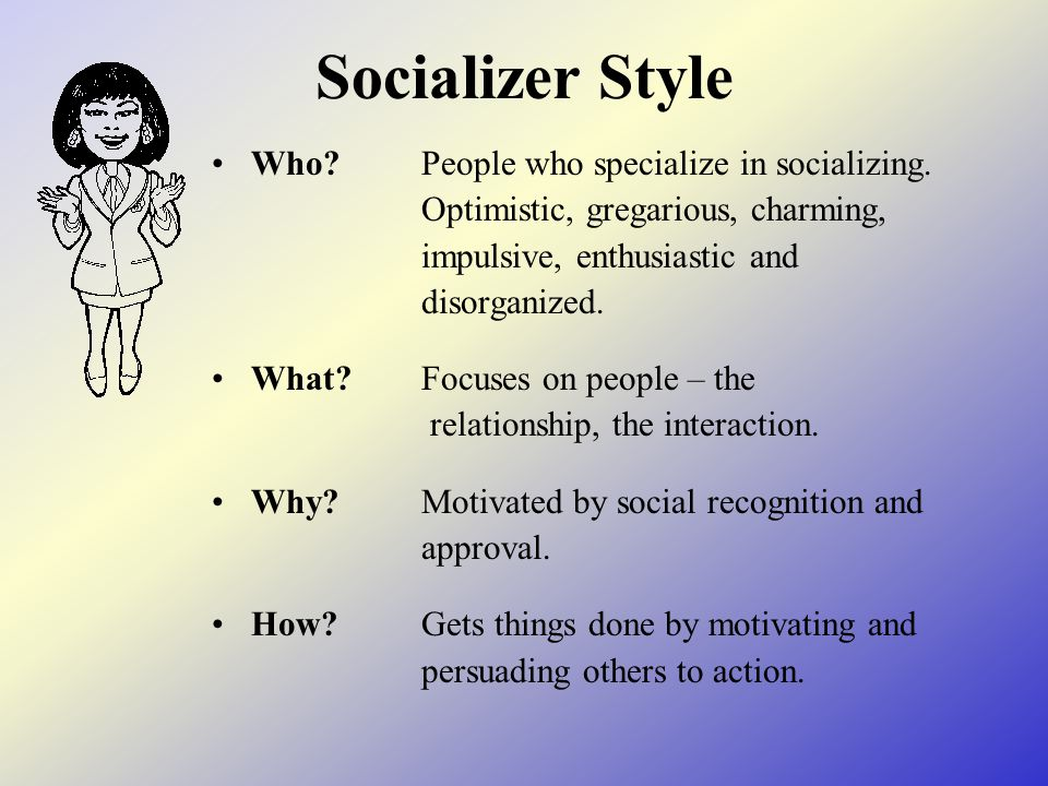 Socializer Style Who?People who specialize in socializing.