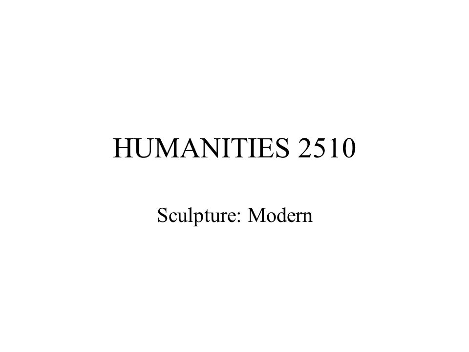 HUMANITIES 2510 Sculpture: Modern