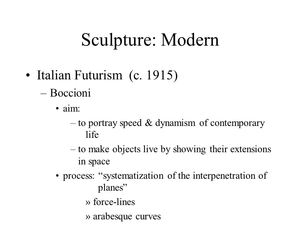 Sculpture: Modern Italian Futurism (c. 1915) –Boccioni aim: –to portray speed & dynamism of contemporary life –to make objects live by showing their e