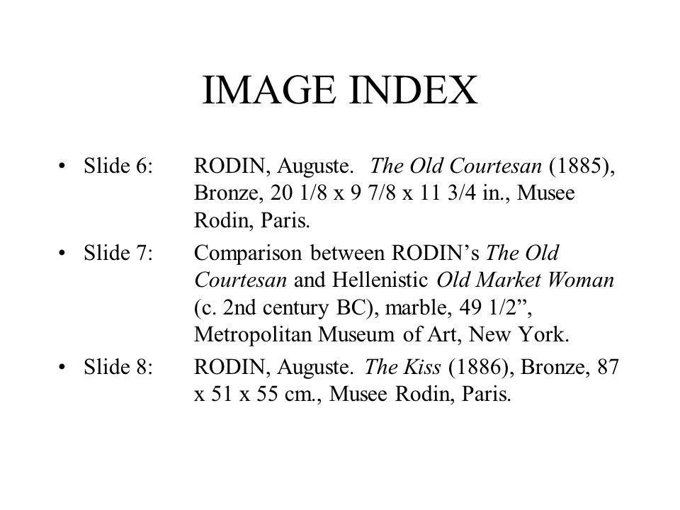 IMAGE INDEX Slide 6:RODIN, Auguste. The Old Courtesan (1885), Bronze, 20 1/8 x 9 7/8 x 11 3/4 in., Musee Rodin, Paris. Slide 7:Comparison between RODI