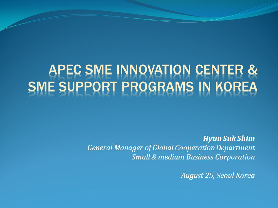 Hyun Suk Shim General Manager of Global Cooperation Department Small & medium Business Corporation August 25, Seoul Korea