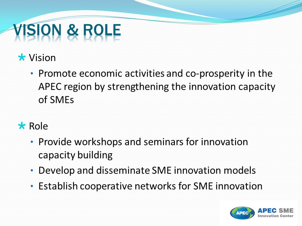  Vision Promote economic activities and co-prosperity in the APEC region by strengthening the innovation capacity of SMEs  Role Provide workshops an