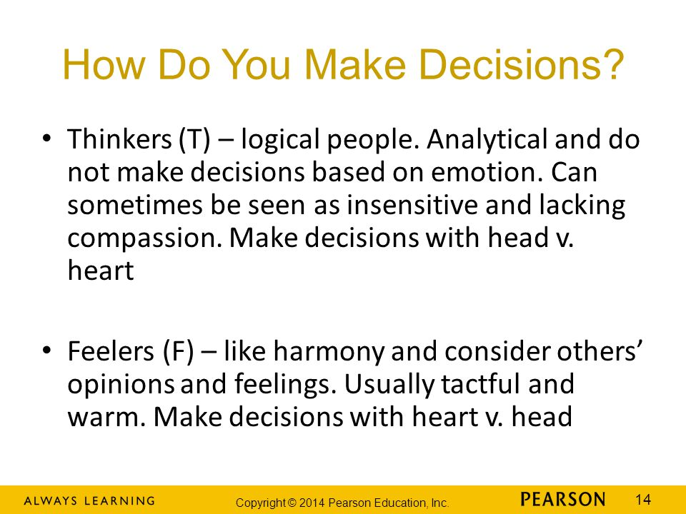 Copyright © 2014 Pearson Education, Inc. 14 How Do You Make Decisions? Thinkers (T) – logical people. Analytical and do not make decisions based on em