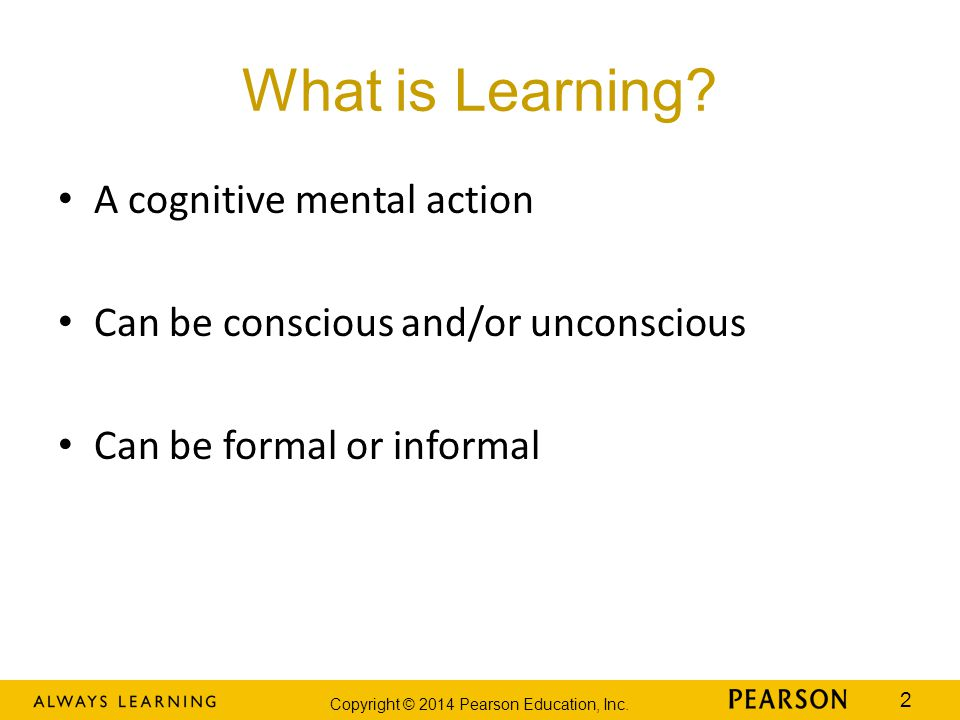 Copyright © 2014 Pearson Education, Inc. 2 What is Learning? A cognitive mental action Can be conscious and/or unconscious Can be formal or informal