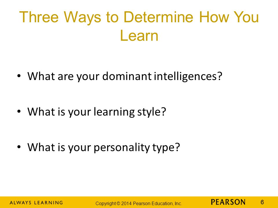 Copyright © 2014 Pearson Education, Inc. 6 Three Ways to Determine How You Learn What are your dominant intelligences? What is your learning style? Wh