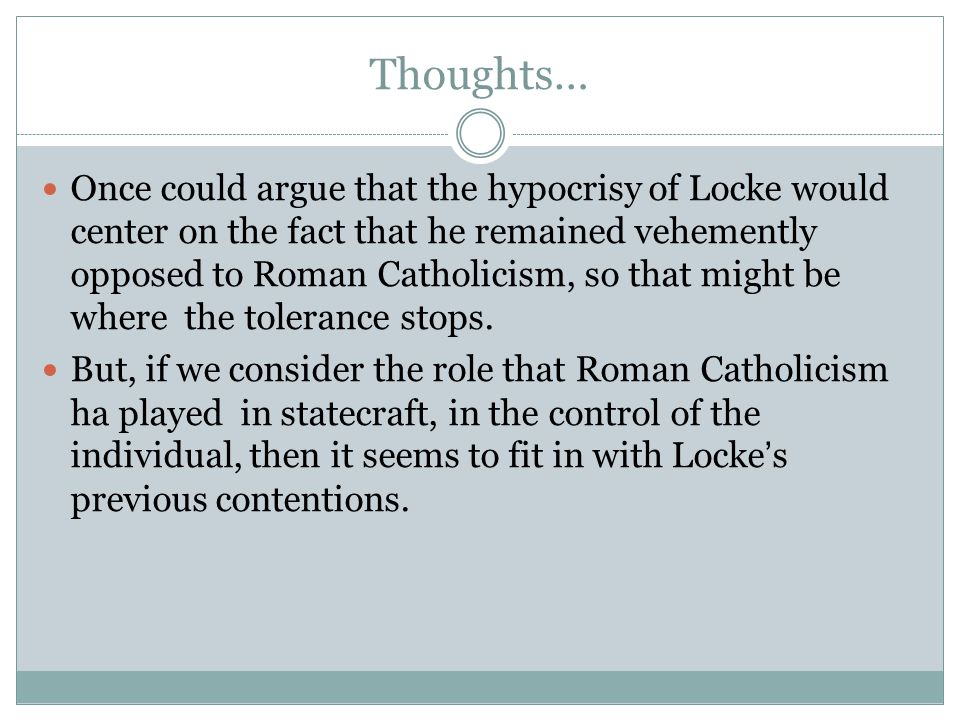 Thoughts… Once could argue that the hypocrisy of Locke would center on the fact that he remained vehemently opposed to Roman Catholicism, so that might be where the tolerance stops.