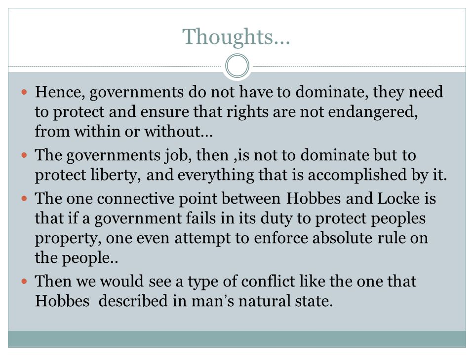 Thoughts… Hence, governments do not have to dominate, they need to protect and ensure that rights are not endangered, from within or without… The governments job, then,is not to dominate but to protect liberty, and everything that is accomplished by it.