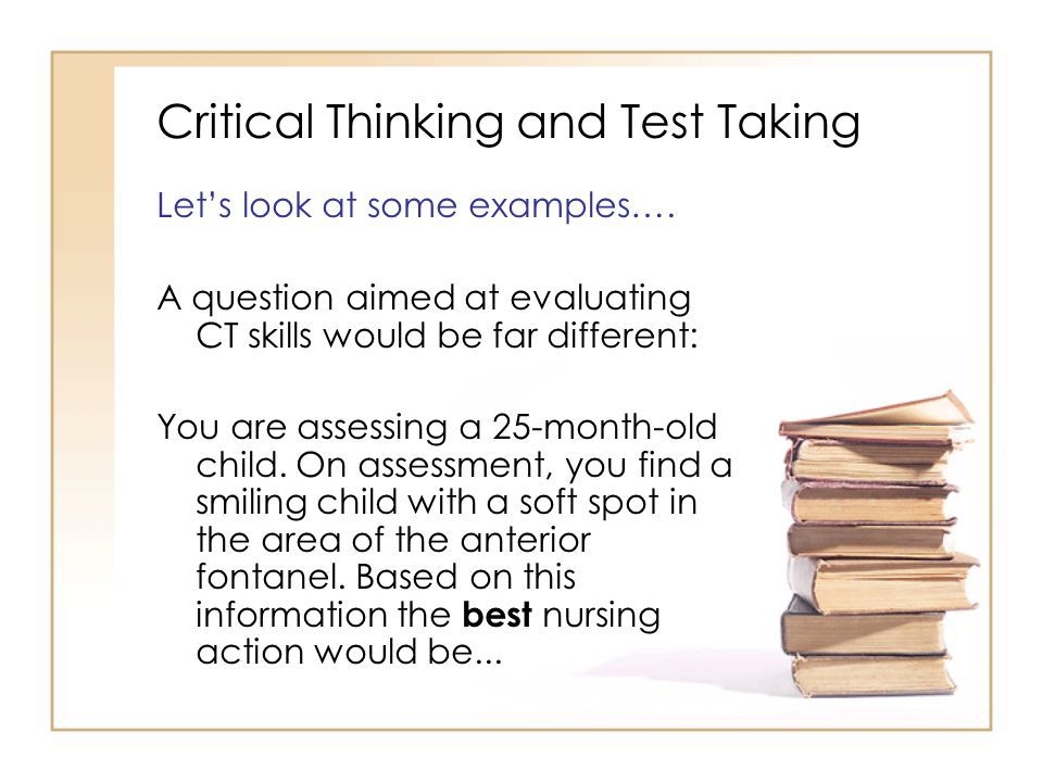 Critical Thinking and Test Taking Let's look at some examples….