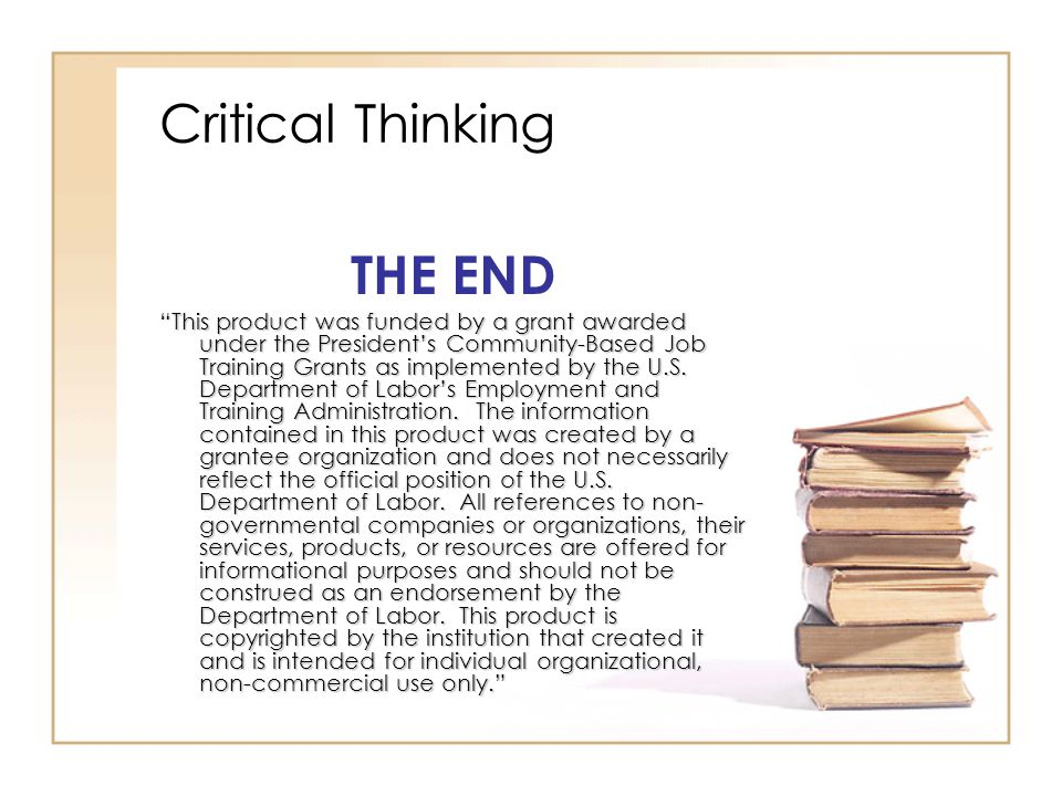 Critical Thinking THE END This product was funded by a grant awarded under the President's Community-Based Job Training Grants as implemented by the U.S.