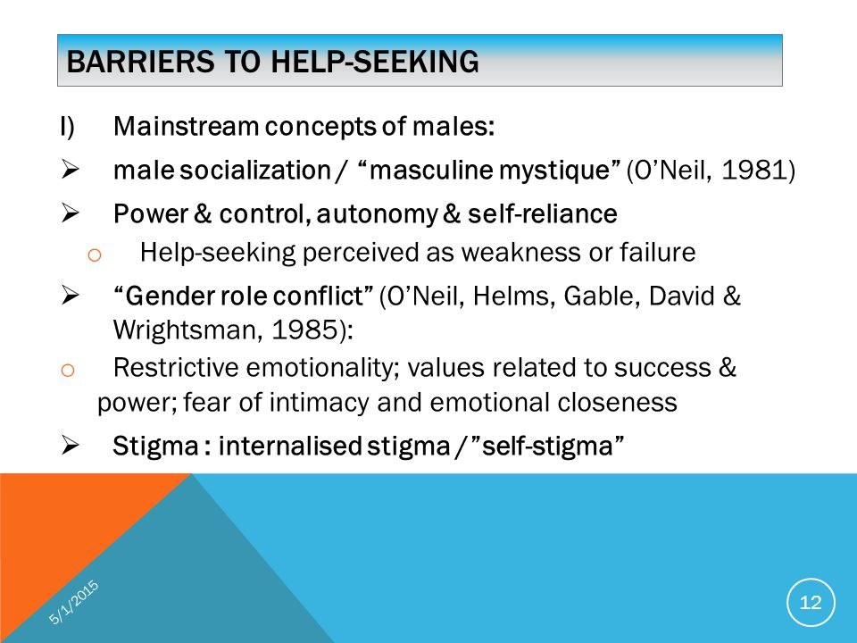 BARRIERS TO HELP-SEEKING I)Mainstream concepts of males:  male socialization / masculine mystique (O'Neil, 1981)  Power & control, autonomy & self-reliance o Help-seeking perceived as weakness or failure  Gender role conflict (O'Neil, Helms, Gable, David & Wrightsman, 1985): o Restrictive emotionality; values related to success & power; fear of intimacy and emotional closeness  Stigma : internalised stigma / self-stigma 5/1/2015 12