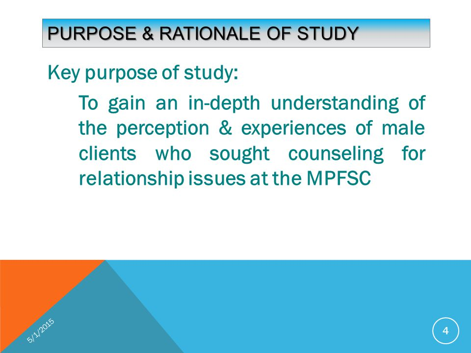PURPOSE & RATIONALE OF STUDY Key purpose of study: To gain an in-depth understanding of the perception & experiences of male clients who sought counseling for relationship issues at the MPFSC 5/1/2015 4