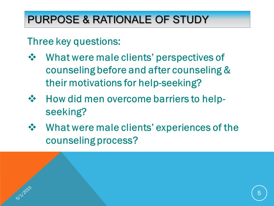 PURPOSE & RATIONALE OF STUDY Three key questions:  What were male clients' perspectives of counseling before and after counseling & their motivations for help-seeking.