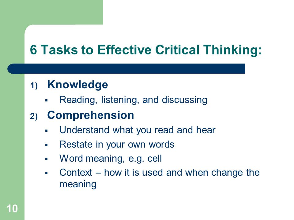 10 6 Tasks to Effective Critical Thinking: 1) Knowledge  Reading, listening, and discussing 2) Comprehension  Understand what you read and hear  Restate in your own words  Word meaning, e.g.