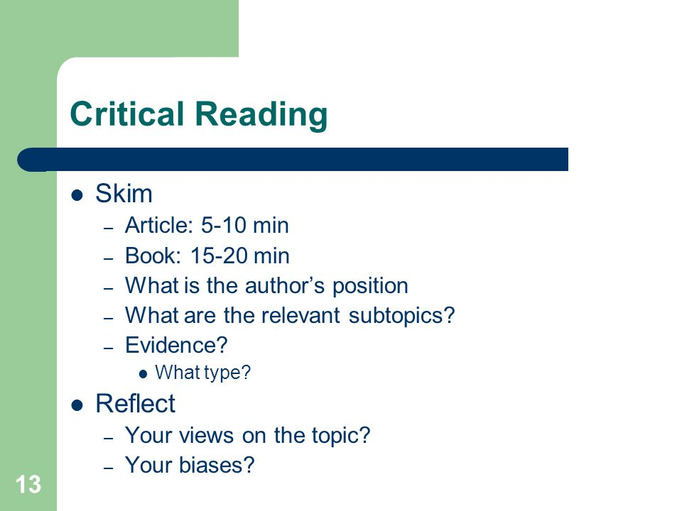 13 Critical Reading Skim – Article: 5-10 min – Book: 15-20 min – What is the author's position – What are the relevant subtopics.