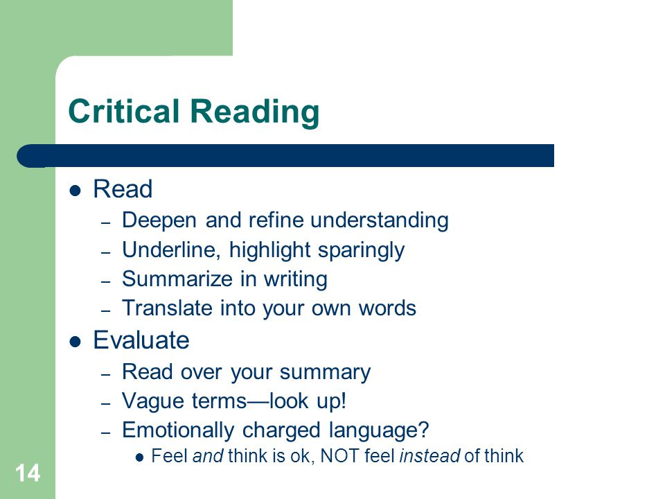 14 Critical Reading Read – Deepen and refine understanding – Underline, highlight sparingly – Summarize in writing – Translate into your own words Evaluate – Read over your summary – Vague terms—look up.