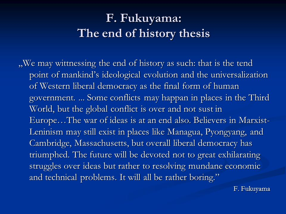 """F. Fukuyama: The end of history thesis """"We may wittnessing the end of history as such: that is the tend point of mankind's ideological evolution and t"""