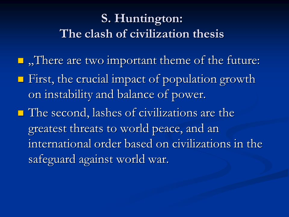 """S. Huntington: The clash of civilization thesis """"There are two important theme of the future: """"There are two important theme of the future: First, the"""