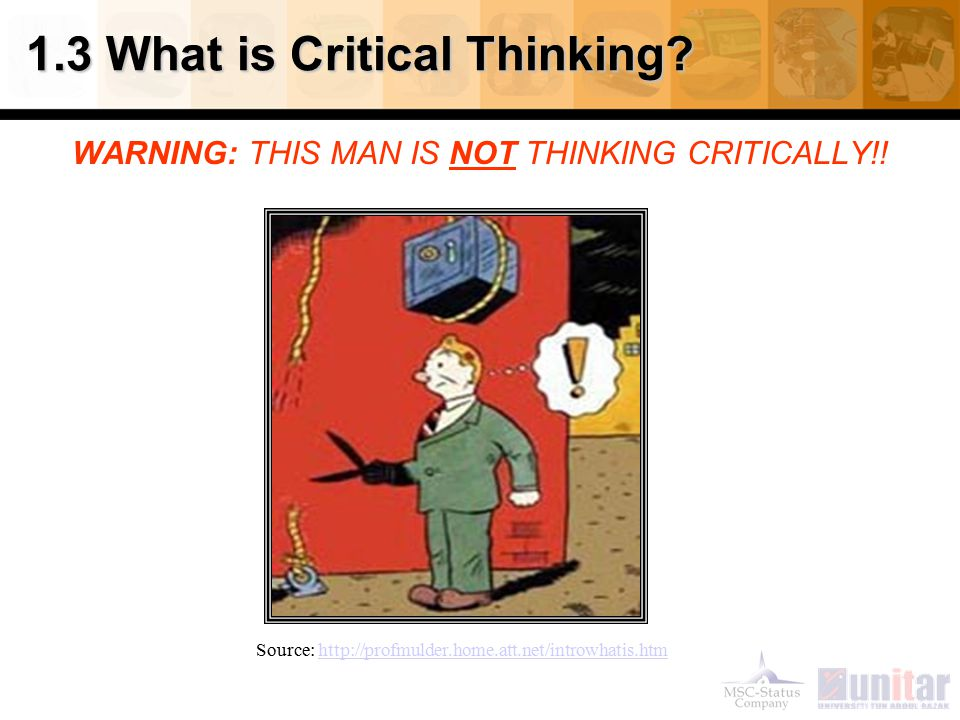 1.3 What is Critical Thinking? WARNING: THIS MAN IS NOT THINKING CRITICALLY!! Source: http://profmulder.home.att.net/introwhatis.htmhttp://profmulder.