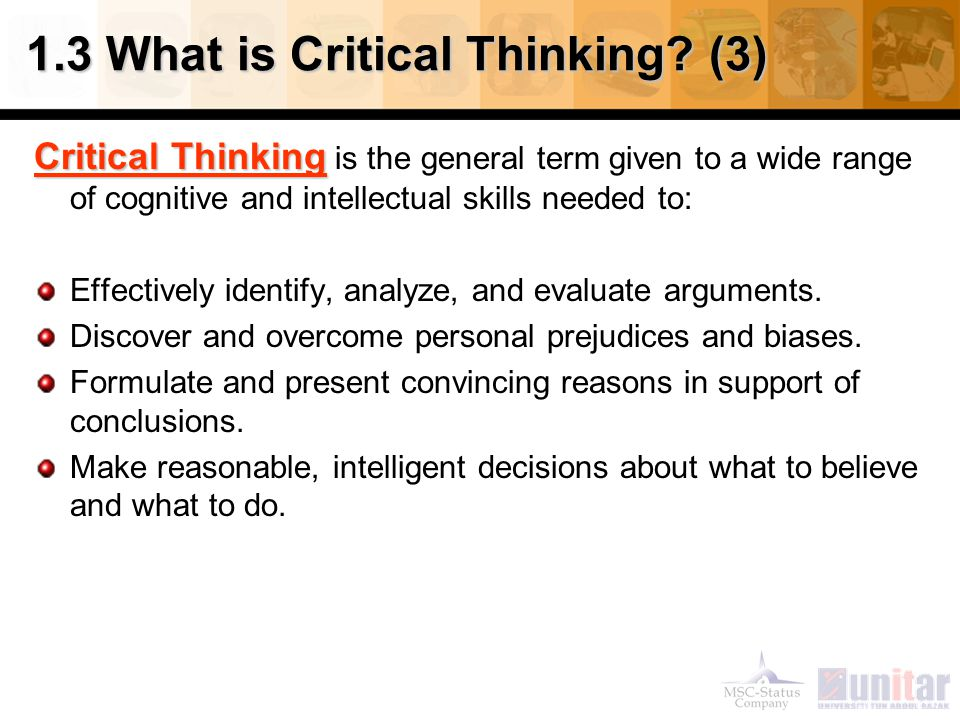 1.3 What is Critical Thinking? (3) Critical Thinking Critical Thinking is the general term given to a wide range of cognitive and intellectual skills