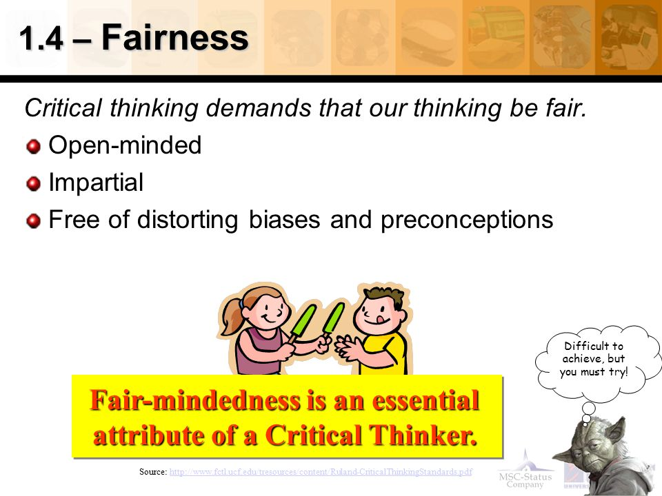 1.4 – Fairness Critical thinking demands that our thinking be fair. Open-minded Impartial Free of distorting biases and preconceptions Source: http://