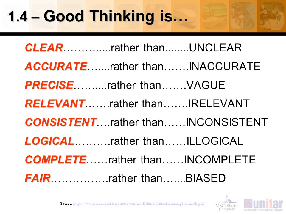 1.4 – Good Thinking is… CLEAR CLEAR……….....rather than........UNCLEAR ACCURATE ACCURATE…....rather than…….INACCURATE PRECISE PRECISE……....rather than…….VAGUE RELEVANT RELEVANT…….rather than…….IRELEVANT CONSISTENT CONSISTENT….rather than……INCONSISTENT LOGICAL LOGICAL……….rather than……ILLOGICAL COMPLETE COMPLETE……rather than……INCOMPLETE FAIR FAIR…………….rather than…....BIASED Source: http://www.fctl.ucf.edu/tresources/content/Ruland-CriticalThinkingStandards.pdfhttp://www.fctl.ucf.edu/tresources/content/Ruland-CriticalThinkingStandards.pdf