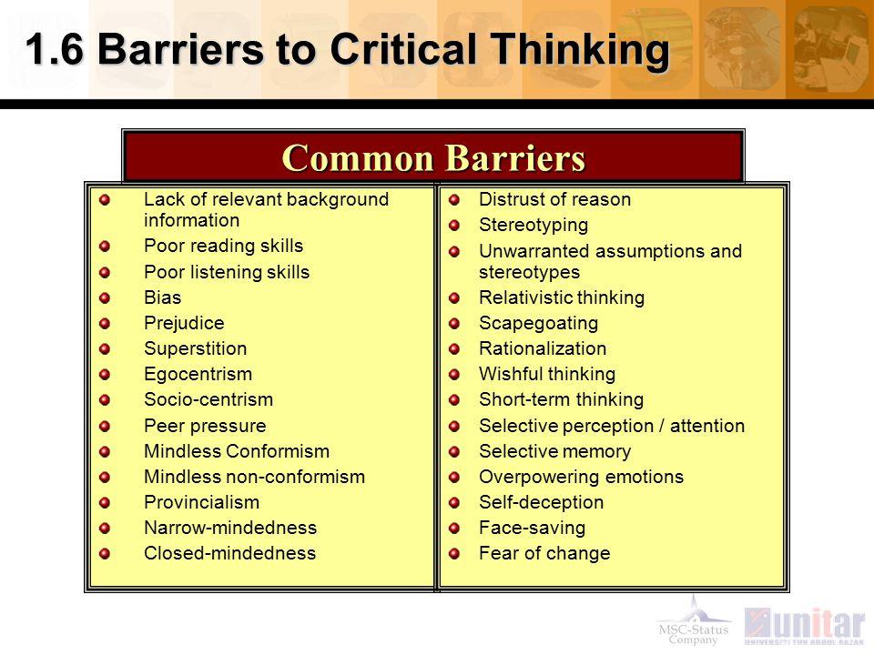 1.6 Barriers to Critical Thinking Lack of relevant background information Poor reading skills Poor listening skills Bias Prejudice Superstition Egocen