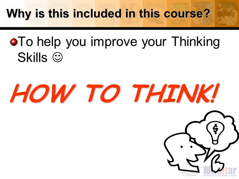 Why is this included in this course? To help you improve your Thinking Skills HOW TO THINK!