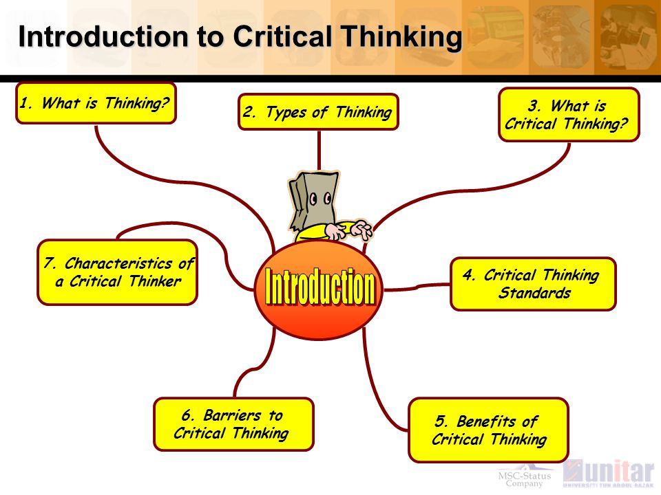 Introduction to Critical Thinking 1. What is Thinking? 6. Barriers to Critical Thinking 2. Types of Thinking 4. Critical Thinking Standards 5. Benefit