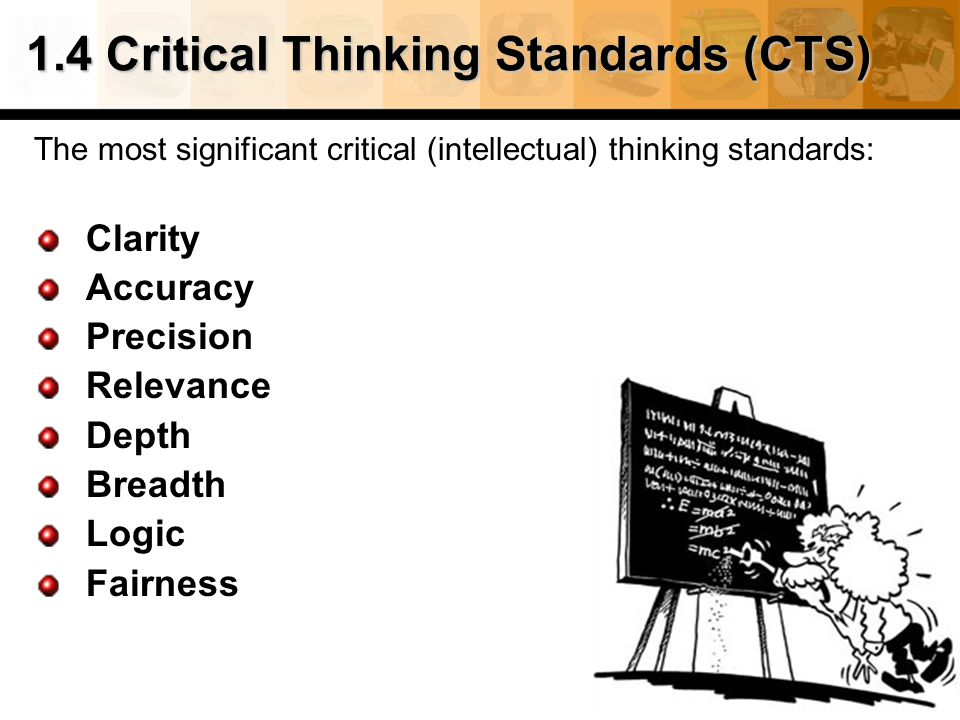 19 1.4 Critical Thinking Standards (CTS) The most significant critical (intellectual) thinking standards: Clarity Accuracy Precision Relevance Depth Breadth Logic Fairness