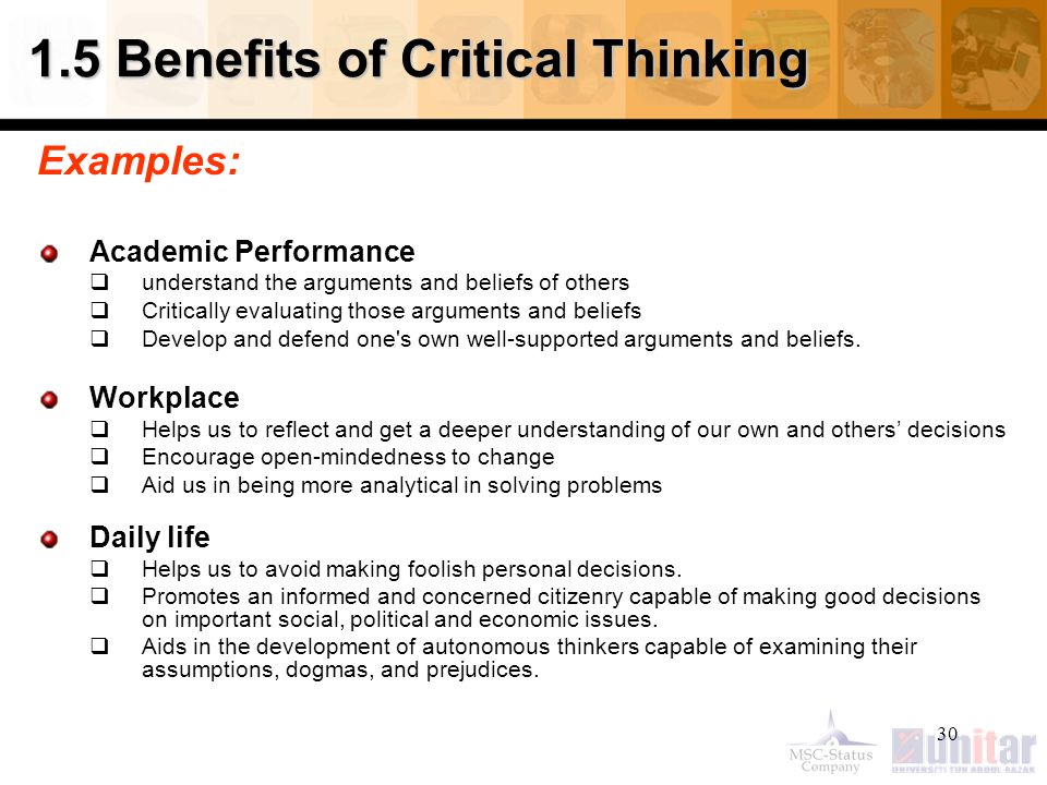 30 1.5 Benefits of Critical Thinking Examples: Academic Performance  understand the arguments and beliefs of others  Critically evaluating those arguments and beliefs  Develop and defend one s own well-supported arguments and beliefs.