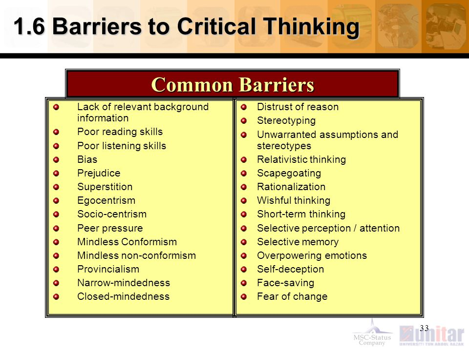 33 1.6 Barriers to Critical Thinking Lack of relevant background information Poor reading skills Poor listening skills Bias Prejudice Superstition Egocentrism Socio-centrism Peer pressure Mindless Conformism Mindless non-conformism Provincialism Narrow-mindedness Closed-mindedness Distrust of reason Stereotyping Unwarranted assumptions and stereotypes Relativistic thinking Scapegoating Rationalization Wishful thinking Short-term thinking Selective perception / attention Selective memory Overpowering emotions Self-deception Face-saving Fear of change Common Barriers
