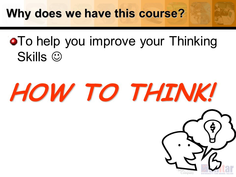 5 Why does we have this course? To help you improve your Thinking Skills HOW TO THINK!