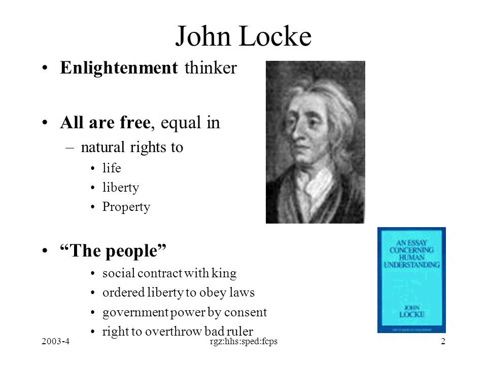 2003-4rgz:hhs:sped:fcps2 John Locke Enlightenment thinker All are free, equal in –natural rights to life liberty Property The people social contract with king ordered liberty to obey laws government power by consent right to overthrow bad ruler