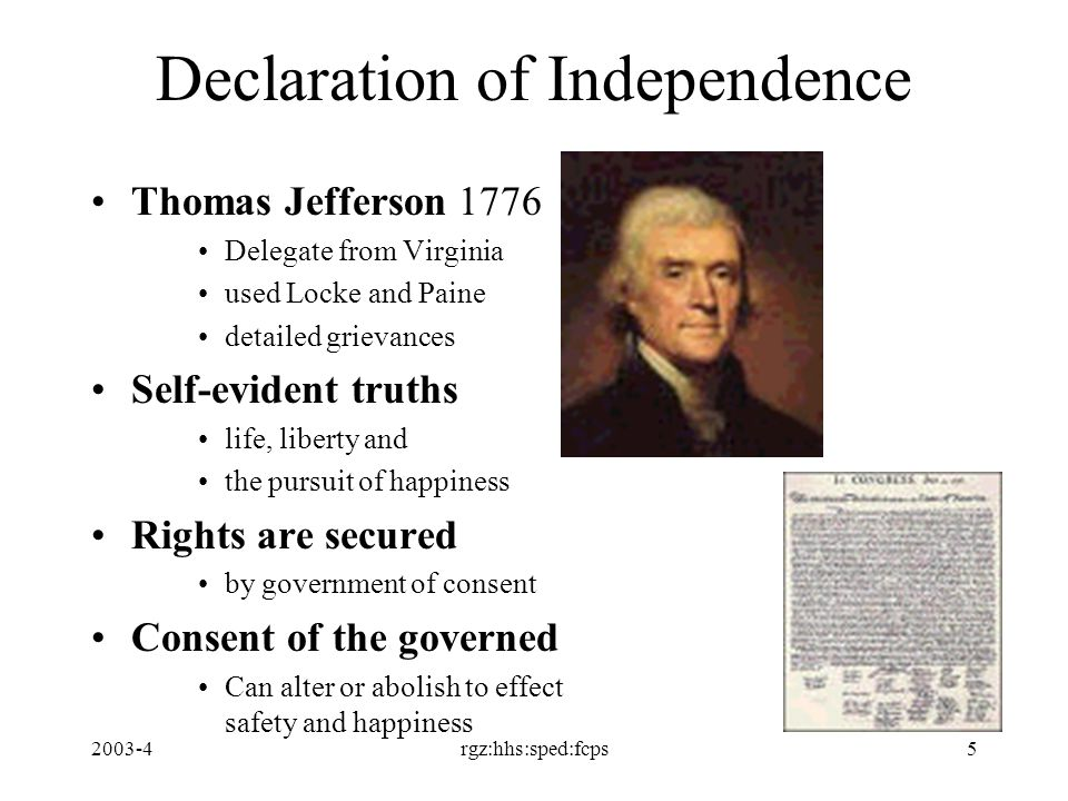 2003-4rgz:hhs:sped:fcps5 Declaration of Independence Thomas Jefferson 1776 Delegate from Virginia used Locke and Paine detailed grievances Self-evident truths life, liberty and the pursuit of happiness Rights are secured by government of consent Consent of the governed Can alter or abolish to effect safety and happiness