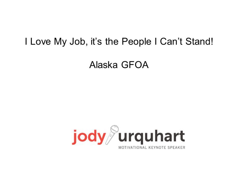 I Love My Job, it's the People I Can't Stand! Alaska GFOA