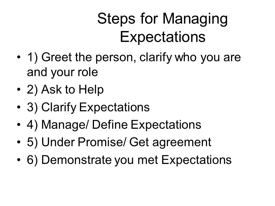 Steps for Managing Expectations 1) Greet the person, clarify who you are and your role 2) Ask to Help 3) Clarify Expectations 4) Manage/ Define Expectations 5) Under Promise/ Get agreement 6) Demonstrate you met Expectations