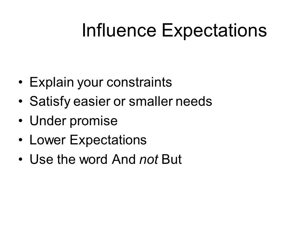 Influence Expectations Explain your constraints Satisfy easier or smaller needs Under promise Lower Expectations Use the word And not But