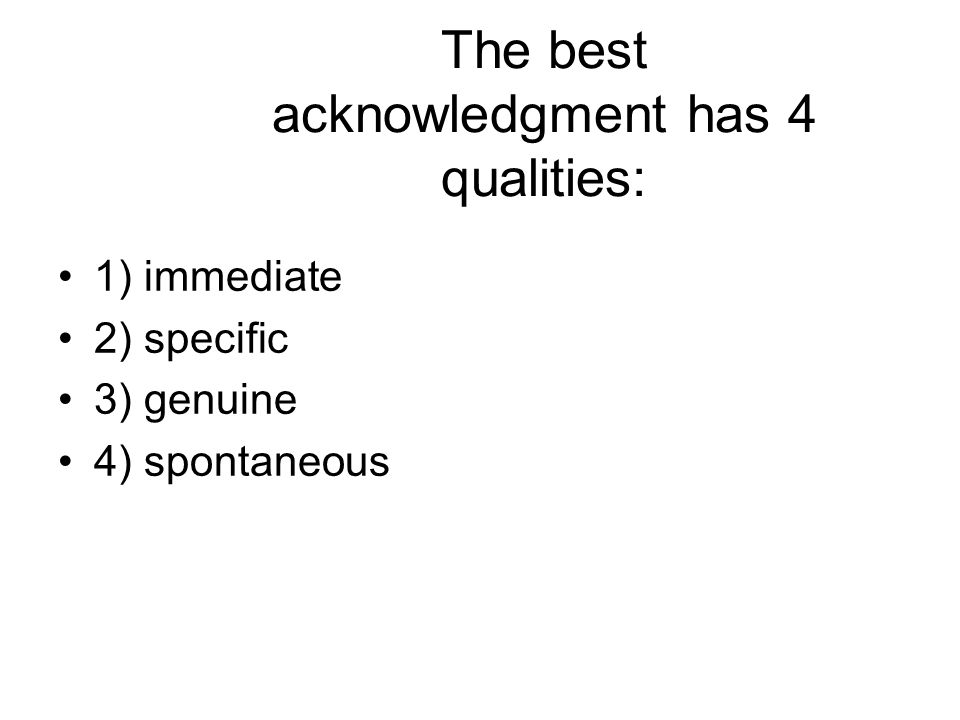 The best acknowledgment has 4 qualities: 1) immediate 2) specific 3) genuine 4) spontaneous