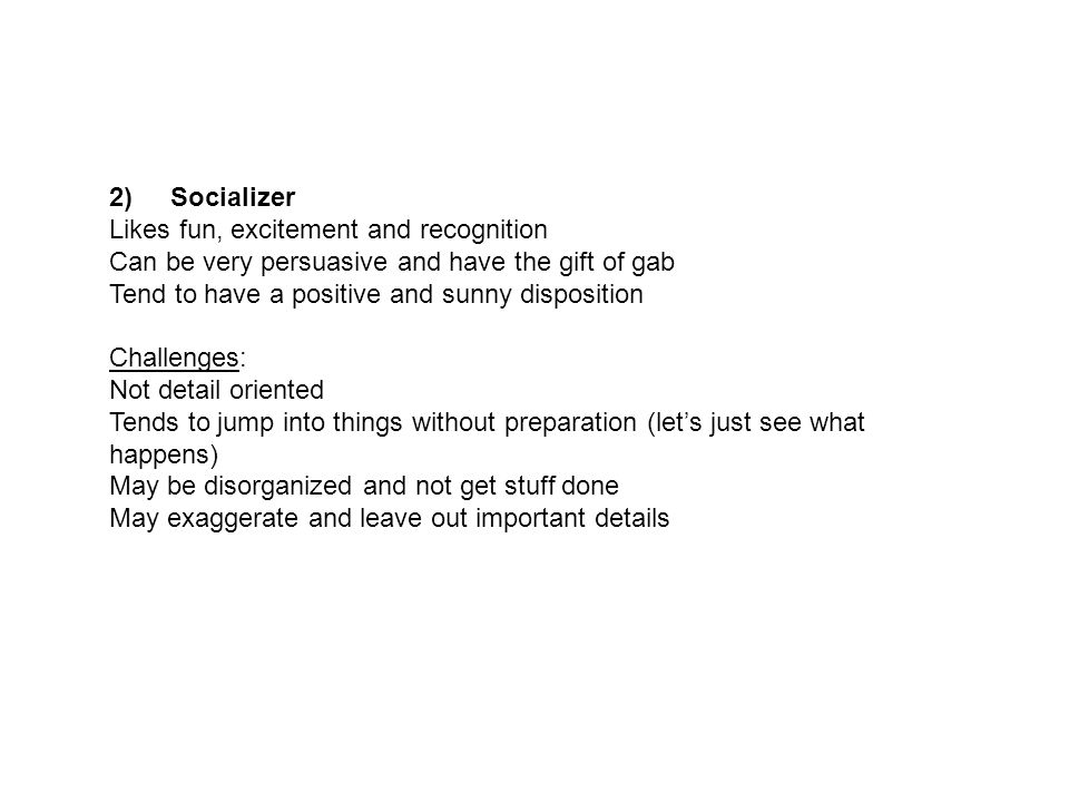2) Socializer Likes fun, excitement and recognition Can be very persuasive and have the gift of gab Tend to have a positive and sunny disposition Challenges: Not detail oriented Tends to jump into things without preparation (let's just see what happens) May be disorganized and not get stuff done May exaggerate and leave out important details