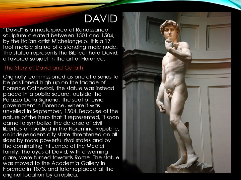 """DAVID """"David"""" is a masterpiece of Renaissance sculpture created between 1501 and 1504, by the Italian artist Michelangelo. It is a 17 foot marble stat"""