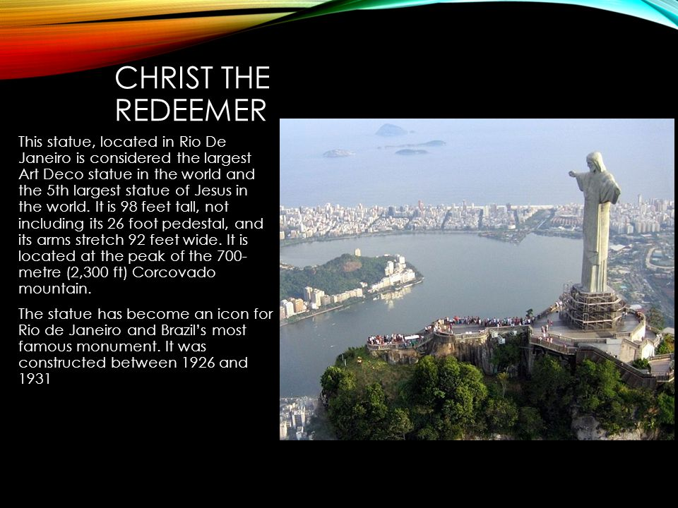 CHRIST THE REDEEMER This statue, located in Rio De Janeiro is considered the largest Art Deco statue in the world and the 5th largest statue of Jesus