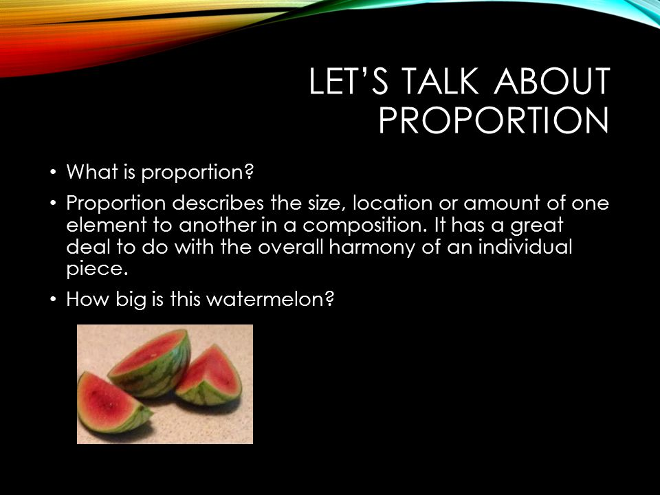 LET'S TALK ABOUT PROPORTION What is proportion? Proportion describes the size, location or amount of one element to another in a composition. It has a