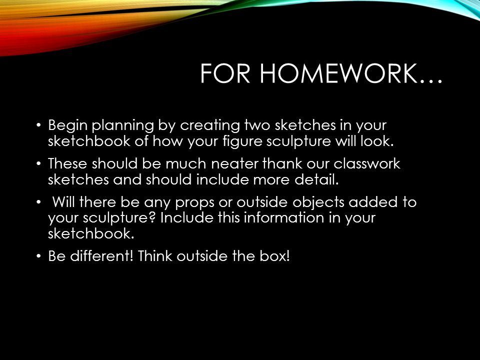FOR HOMEWORK… Begin planning by creating two sketches in your sketchbook of how your figure sculpture will look. These should be much neater thank our