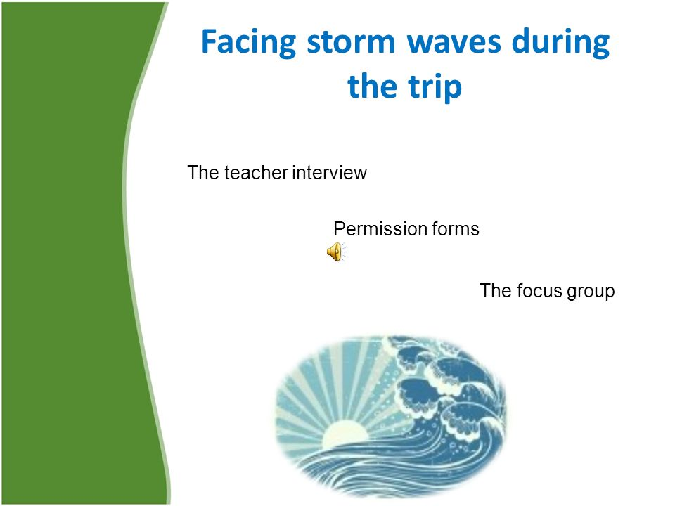 Facing storm waves during the trip The teacher interview Permission forms The focus group