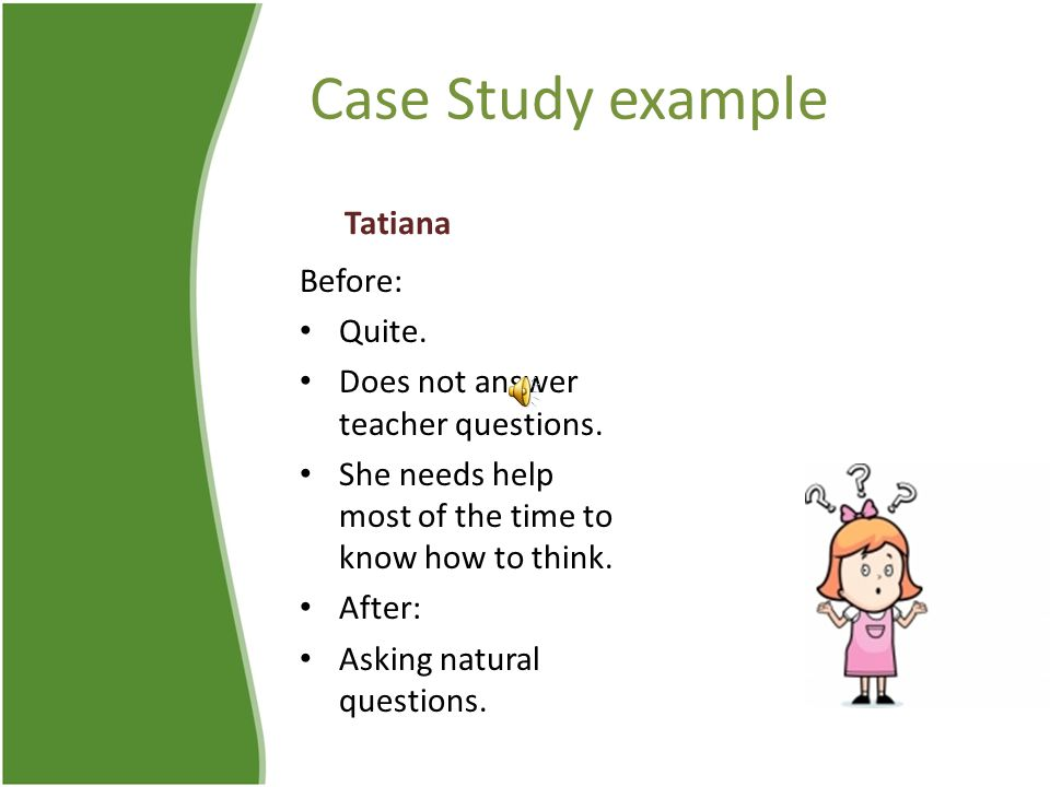 Case Study example Tatiana Before: Quite. Does not answer teacher questions.