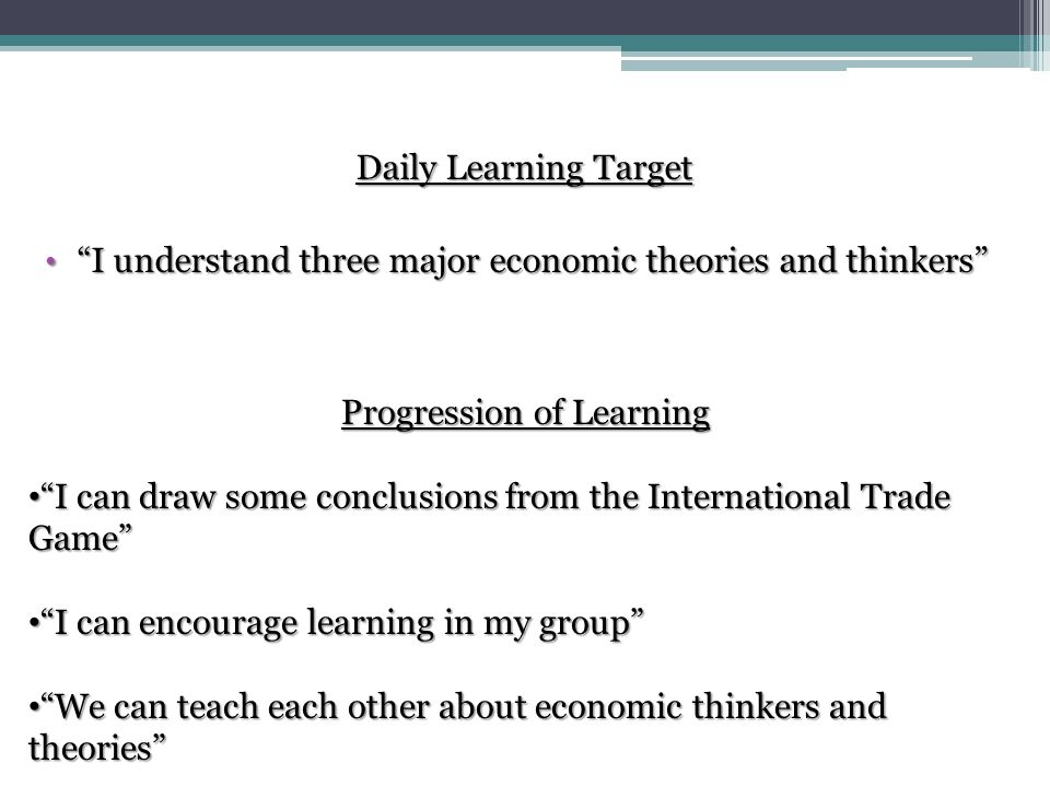 Daily Learning Target I understand three major economic theories and thinkers Progression of Learning I can draw some conclusions from the International Trade Game I can encourage learning in my group We can teach each other about economic thinkers and theories